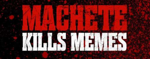 """Machete Kills"" Your Favorite Memes With A Vengeance"